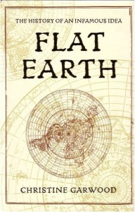 Christine Garwood - Flat Earth: The History of an Infamous Idea